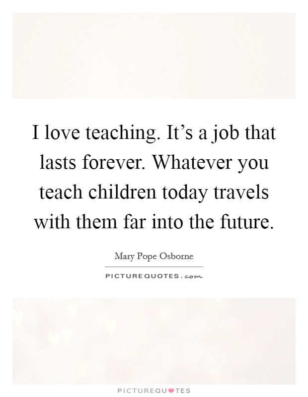 I love teaching. It's a job that lasts forever. Whatever you teach children today travels with them far into the future Picture Quote #1