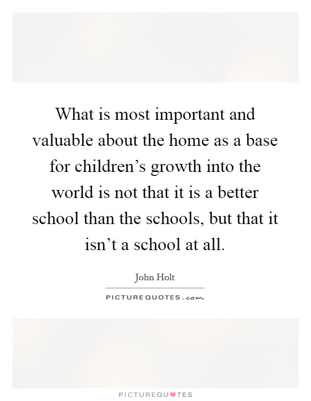 What is most important and valuable about the home as a base for children's growth into the world is not that it is a better school than the schools, but that it isn't a school at all Picture Quote #1