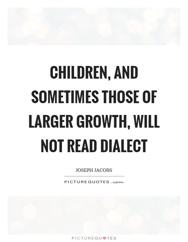 Children, and sometimes those of larger growth, will not read dialect Picture Quote #1