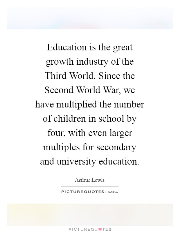 Education is the great growth industry of the Third World. Since the Second World War, we have multiplied the number of children in school by four, with even larger multiples for secondary and university education Picture Quote #1