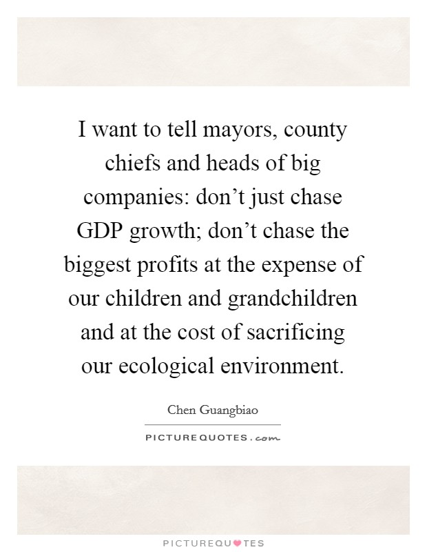 I want to tell mayors, county chiefs and heads of big companies: don't just chase GDP growth; don't chase the biggest profits at the expense of our children and grandchildren and at the cost of sacrificing our ecological environment. Picture Quote #1