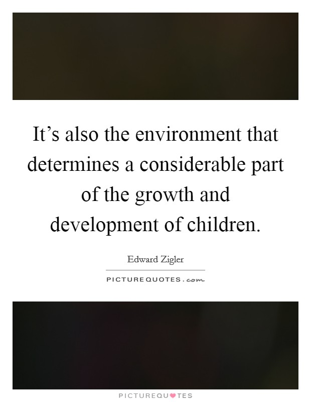 It's also the environment that determines a considerable part of the growth and development of children Picture Quote #1