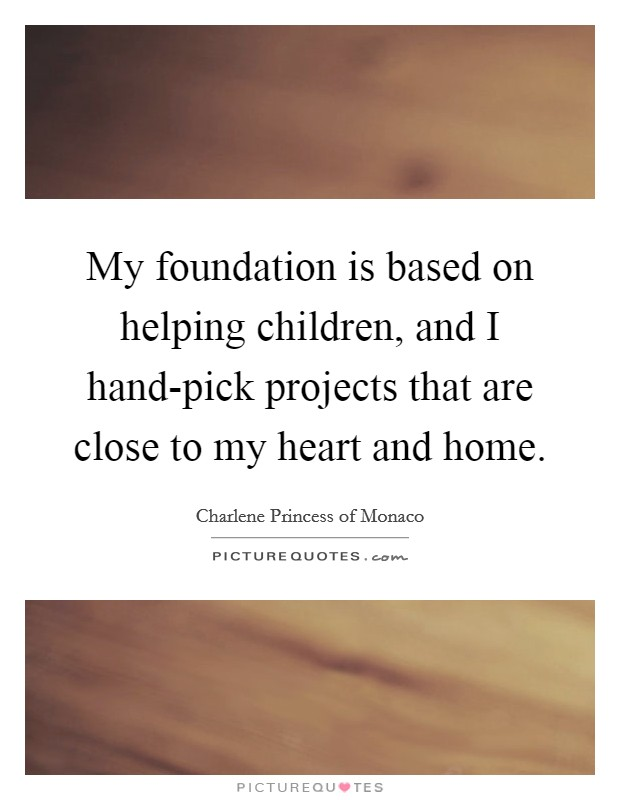 My foundation is based on helping children, and I hand-pick projects that are close to my heart and home Picture Quote #1