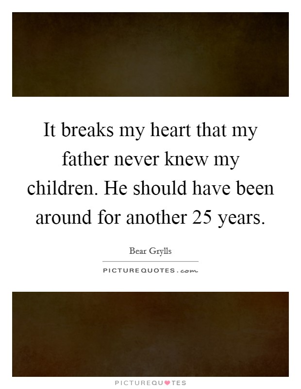 It breaks my heart that my father never knew my children. He should have been around for another 25 years Picture Quote #1