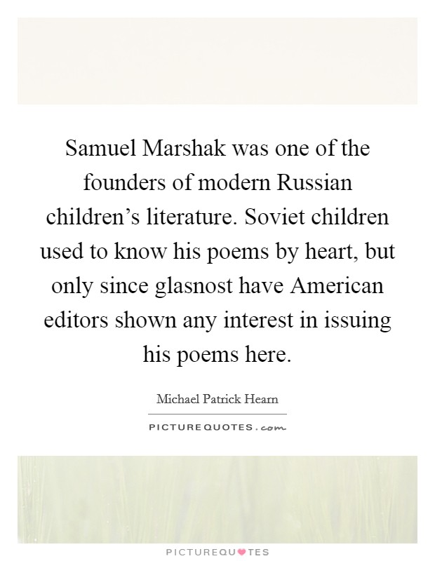 Samuel Marshak was one of the founders of modern Russian children's literature. Soviet children used to know his poems by heart, but only since glasnost have American editors shown any interest in issuing his poems here Picture Quote #1