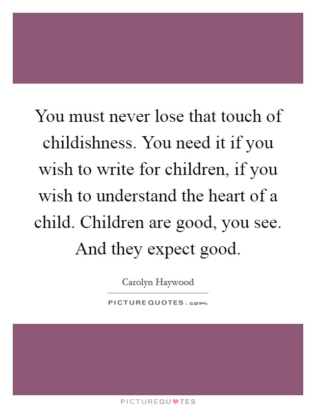You must never lose that touch of childishness. You need it if you wish to write for children, if you wish to understand the heart of a child. Children are good, you see. And they expect good Picture Quote #1