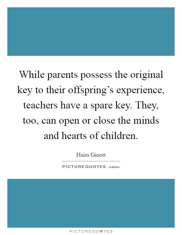 While parents possess the original key to their offspring's experience, teachers have a spare key. They, too, can open or close the minds and hearts of children Picture Quote #1