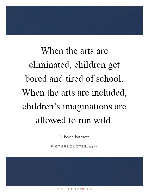 When the arts are eliminated, children get bored and tired of school. When the arts are included, children's imaginations are allowed to run wild Picture Quote #1