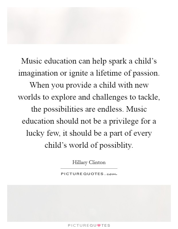 Music education can help spark a child's imagination or ignite a lifetime of passion. When you provide a child with new worlds to explore and challenges to tackle, the possibilities are endless. Music education should not be a privilege for a lucky few, it should be a part of every child's world of possiblity. Picture Quote #1