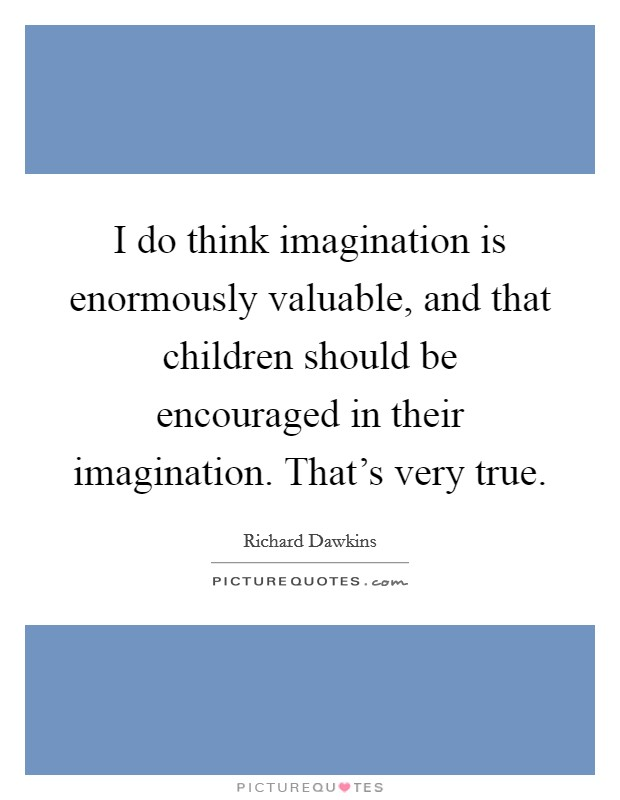 I do think imagination is enormously valuable, and that children should be encouraged in their imagination. That's very true Picture Quote #1