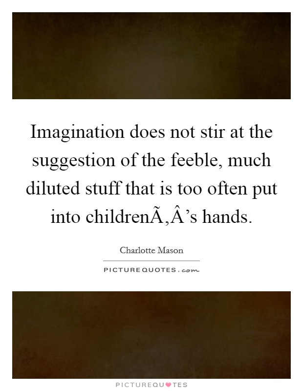 Imagination does not stir at the suggestion of the feeble, much diluted stuff that is too often put into childrenÃ'Â's hands. Picture Quote #1