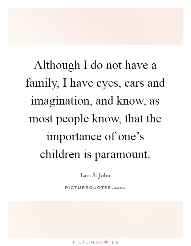 Although I do not have a family, I have eyes, ears and imagination, and know, as most people know, that the importance of one's children is paramount Picture Quote #1