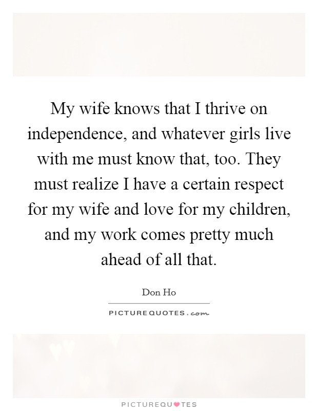 My wife knows that I thrive on independence, and whatever girls live with me must know that, too. They must realize I have a certain respect for my wife and love for my children, and my work comes pretty much ahead of all that Picture Quote #1