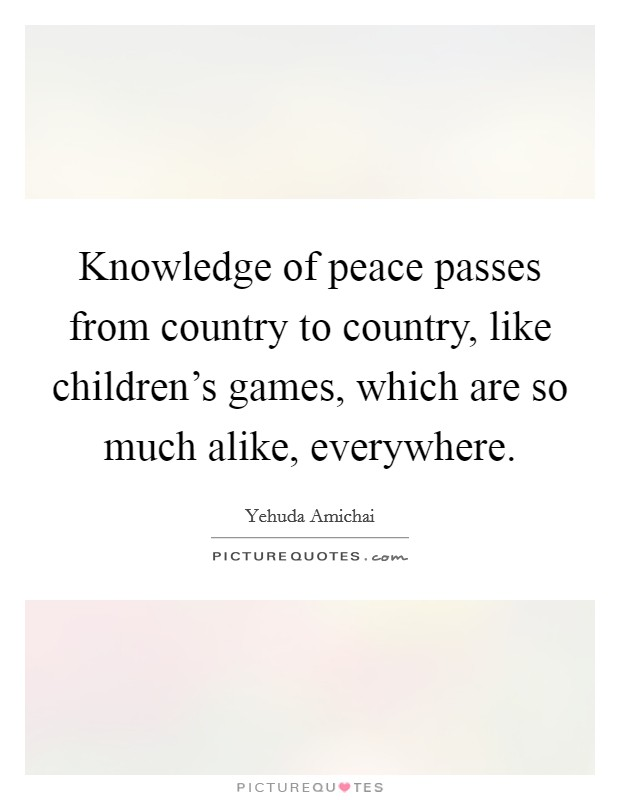 Knowledge of peace passes from country to country, like children's games, which are so much alike, everywhere Picture Quote #1