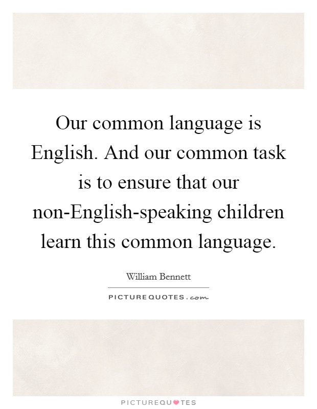 Our common language is English. And our common task is to ensure that our non-English-speaking children learn this common language Picture Quote #1