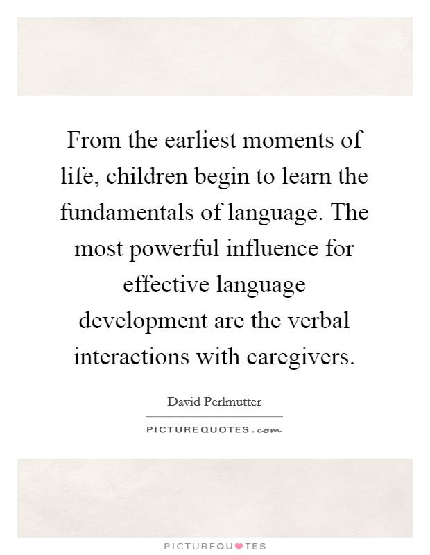 From the earliest moments of life, children begin to learn the fundamentals of language. The most powerful influence for effective language development are the verbal interactions with caregivers Picture Quote #1