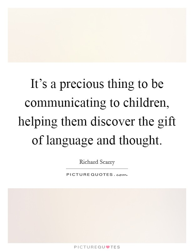 It's a precious thing to be communicating to children, helping them discover the gift of language and thought Picture Quote #1