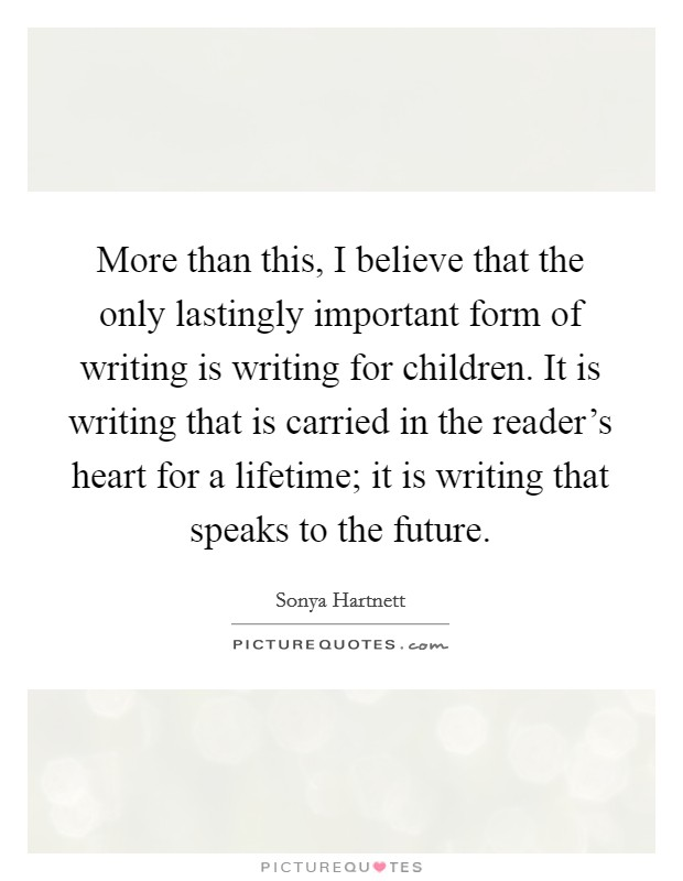 More than this, I believe that the only lastingly important form of writing is writing for children. It is writing that is carried in the reader's heart for a lifetime; it is writing that speaks to the future. Picture Quote #1