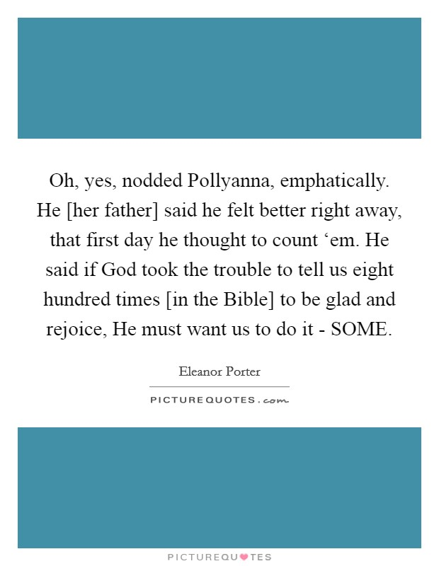 Oh, yes, nodded Pollyanna, emphatically. He [her father] said he felt better right away, that first day he thought to count 'em. He said if God took the trouble to tell us eight hundred times [in the Bible] to be glad and rejoice, He must want us to do it - SOME Picture Quote #1