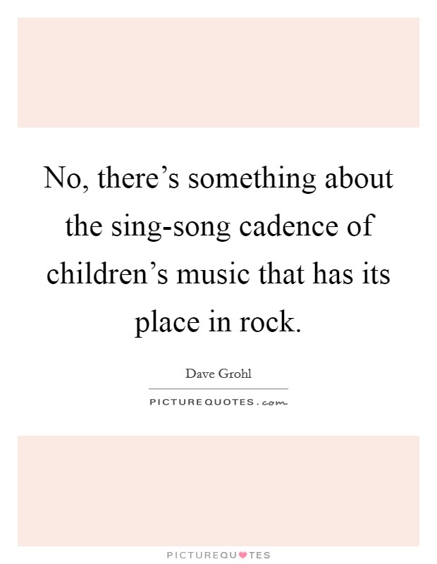 No, there's something about the sing-song cadence of children's music that has its place in rock Picture Quote #1