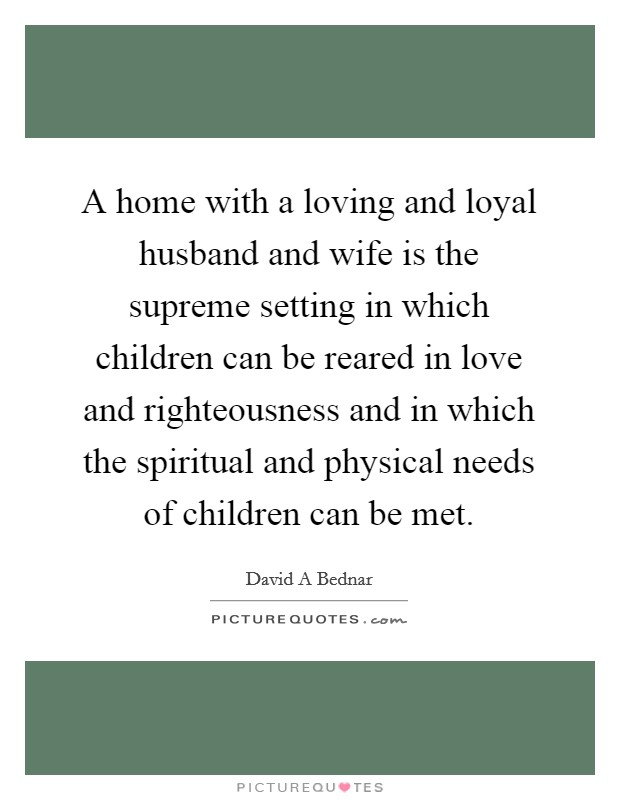 A home with a loving and loyal husband and wife is the supreme setting in which children can be reared in love and righteousness and in which the spiritual and physical needs of children can be met Picture Quote #1