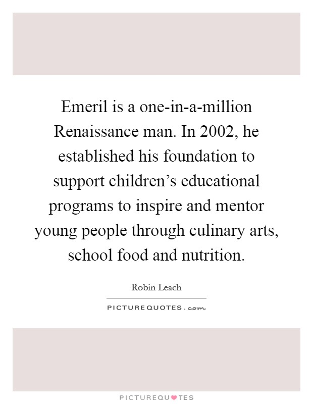 Emeril is a one-in-a-million Renaissance man. In 2002, he established his foundation to support children's educational programs to inspire and mentor young people through culinary arts, school food and nutrition Picture Quote #1