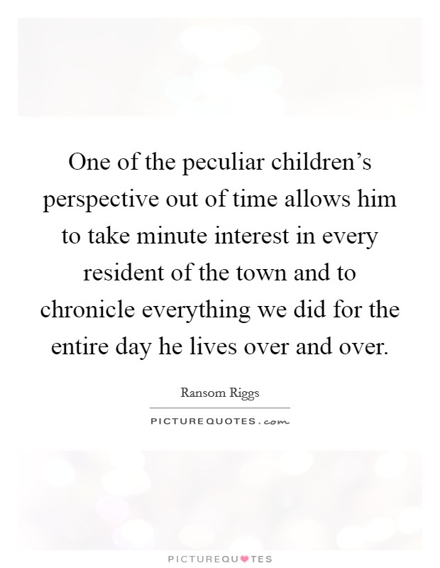 One of the peculiar children's perspective out of time allows him to take minute interest in every resident of the town and to chronicle everything we did for the entire day he lives over and over Picture Quote #1