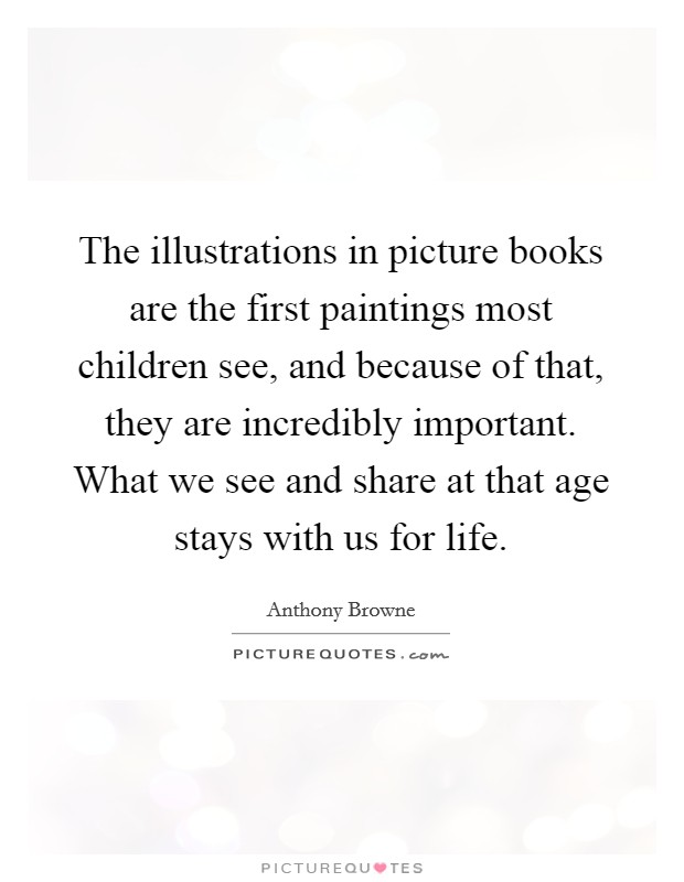 The illustrations in picture books are the first paintings most children see, and because of that, they are incredibly important. What we see and share at that age stays with us for life Picture Quote #1