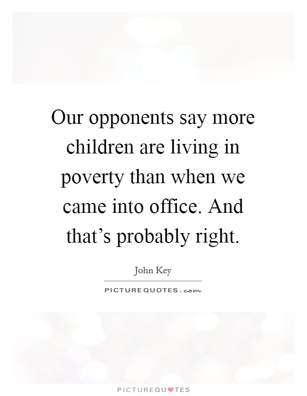 Our opponents say more children are living in poverty than when we came into office. And that's probably right. Picture Quote #1
