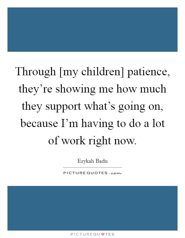 Through [my children] patience, they're showing me how much they support what's going on, because I'm having to do a lot of work right now Picture Quote #1