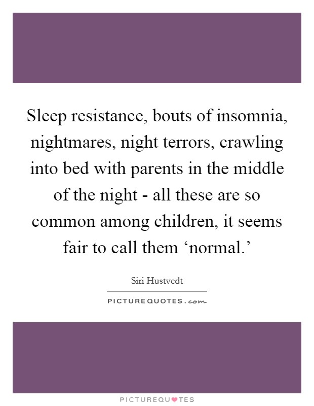 Sleep resistance, bouts of insomnia, nightmares, night terrors, crawling into bed with parents in the middle of the night - all these are so common among children, it seems fair to call them 'normal.' Picture Quote #1