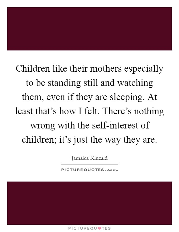 Children like their mothers especially to be standing still and watching them, even if they are sleeping. At least that's how I felt. There's nothing wrong with the self-interest of children; it's just the way they are Picture Quote #1