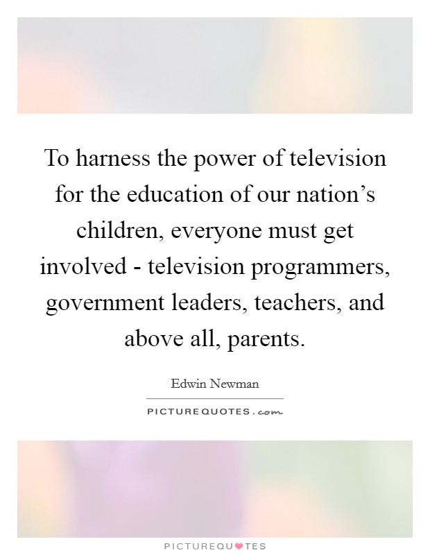 To harness the power of television for the education of our nation's children, everyone must get involved - television programmers, government leaders, teachers, and above all, parents. Picture Quote #1