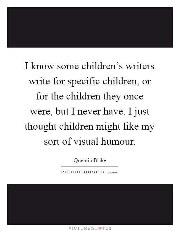 I know some children's writers write for specific children, or for the children they once were, but I never have. I just thought children might like my sort of visual humour Picture Quote #1