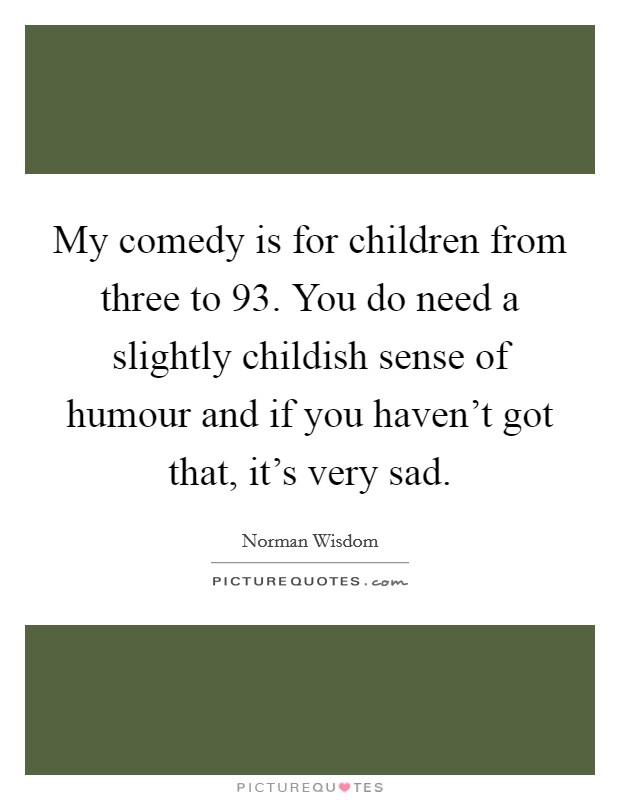 My comedy is for children from three to 93. You do need a slightly childish sense of humour and if you haven't got that, it's very sad Picture Quote #1