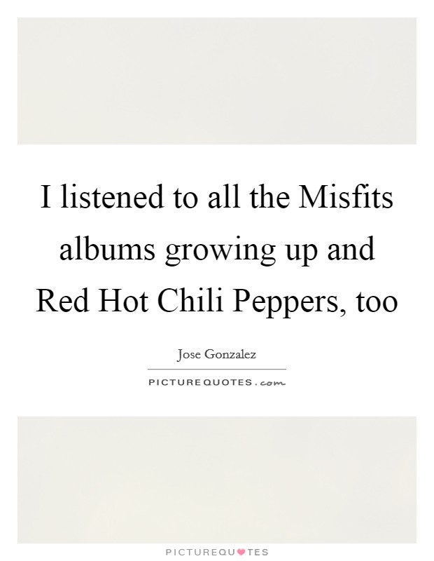 I listened to all the Misfits albums growing up and Red Hot Chili Peppers, too Picture Quote #1