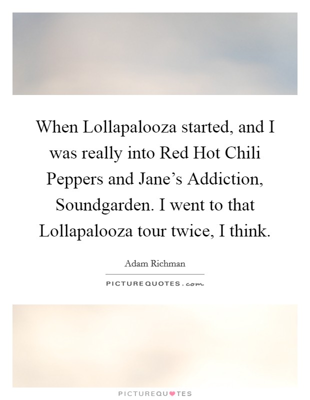 When Lollapalooza started, and I was really into Red Hot Chili Peppers and Jane's Addiction, Soundgarden. I went to that Lollapalooza tour twice, I think Picture Quote #1