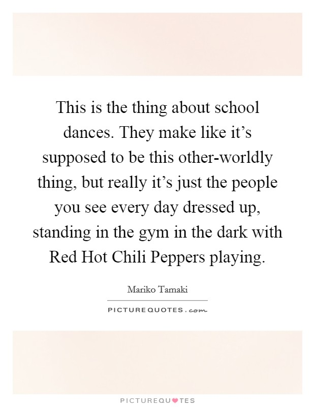 This is the thing about school dances. They make like it's supposed to be this other-worldly thing, but really it's just the people you see every day dressed up, standing in the gym in the dark with Red Hot Chili Peppers playing Picture Quote #1