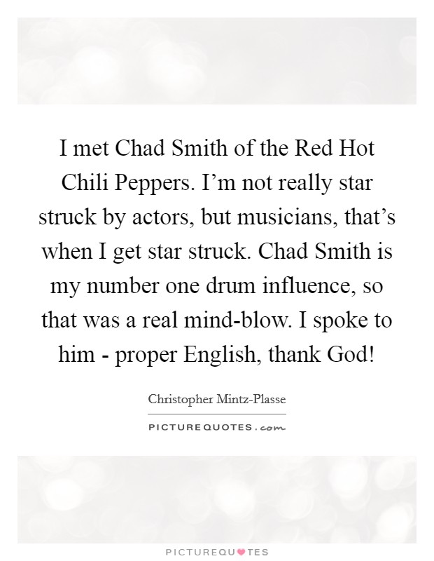 I met Chad Smith of the Red Hot Chili Peppers. I'm not really star struck by actors, but musicians, that's when I get star struck. Chad Smith is my number one drum influence, so that was a real mind-blow. I spoke to him - proper English, thank God! Picture Quote #1