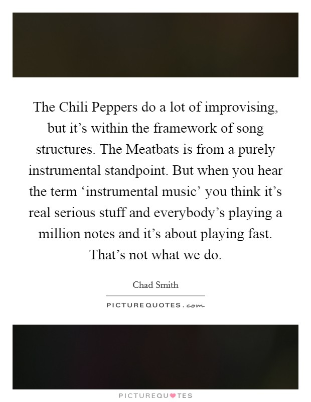 The Chili Peppers do a lot of improvising, but it's within the framework of song structures. The Meatbats is from a purely instrumental standpoint. But when you hear the term 'instrumental music' you think it's real serious stuff and everybody's playing a million notes and it's about playing fast. That's not what we do Picture Quote #1