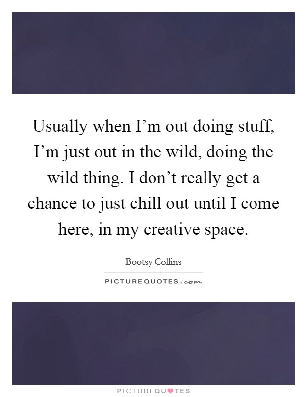 Usually when I'm out doing stuff, I'm just out in the wild, doing the wild thing. I don't really get a chance to just chill out until I come here, in my creative space Picture Quote #1