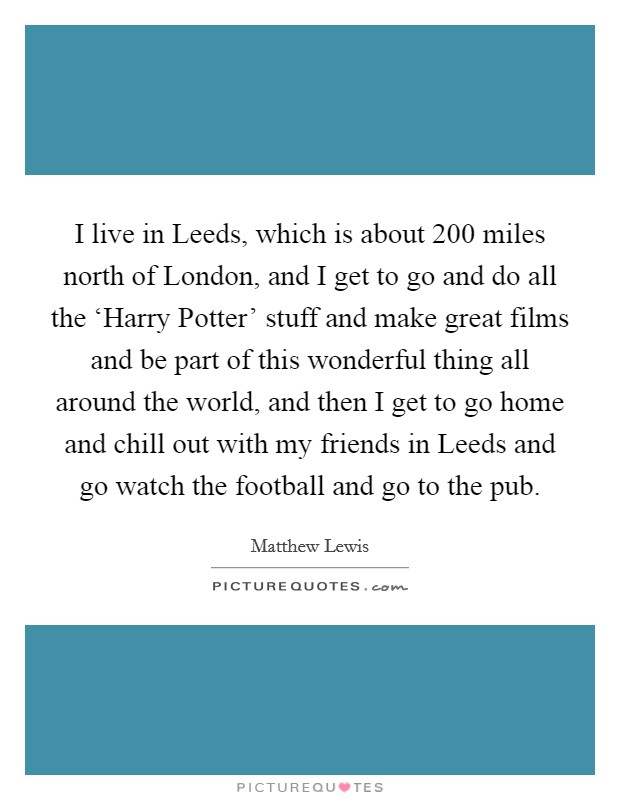 I live in Leeds, which is about 200 miles north of London, and I get to go and do all the 'Harry Potter' stuff and make great films and be part of this wonderful thing all around the world, and then I get to go home and chill out with my friends in Leeds and go watch the football and go to the pub Picture Quote #1