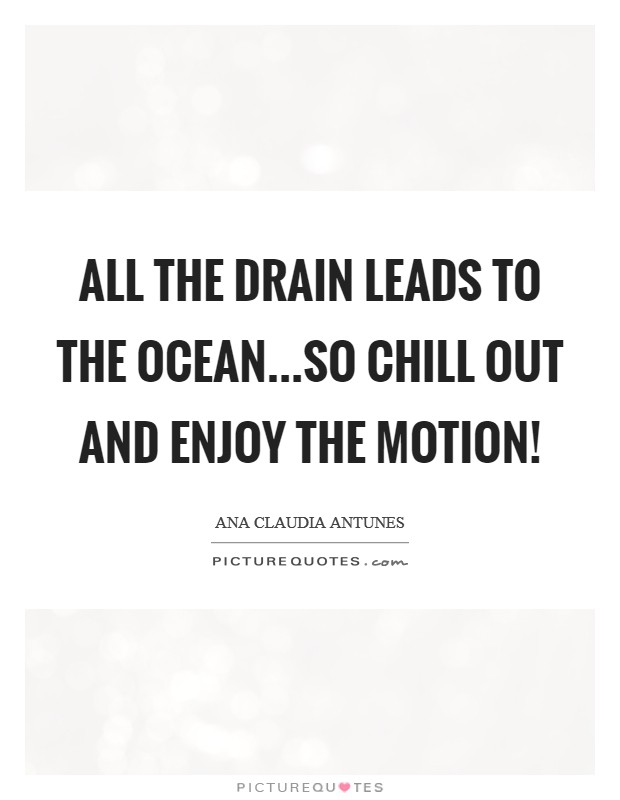 All the drain leads to the ocean...So chill out and enjoy the motion! Picture Quote #1