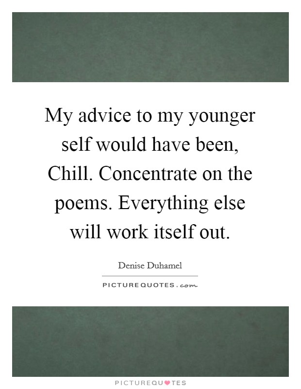 My advice to my younger self would have been, Chill. Concentrate on the poems. Everything else will work itself out Picture Quote #1