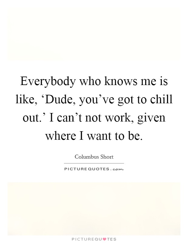 Everybody who knows me is like, 'Dude, you've got to chill out.' I can't not work, given where I want to be Picture Quote #1