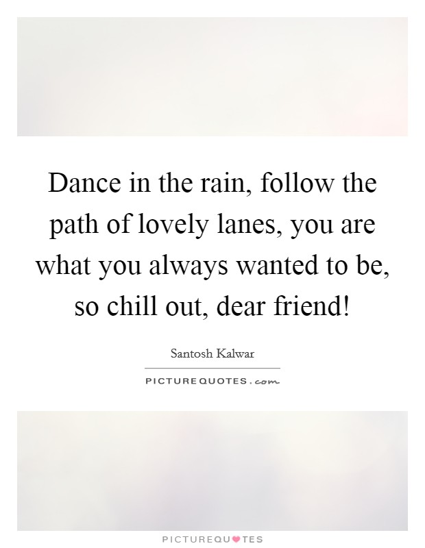 Dance in the rain, follow the path of lovely lanes, you are what you always wanted to be, so chill out, dear friend! Picture Quote #1