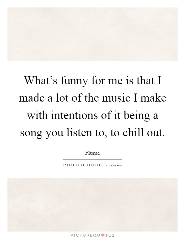 What's funny for me is that I made a lot of the music I make with intentions of it being a song you listen to, to chill out Picture Quote #1