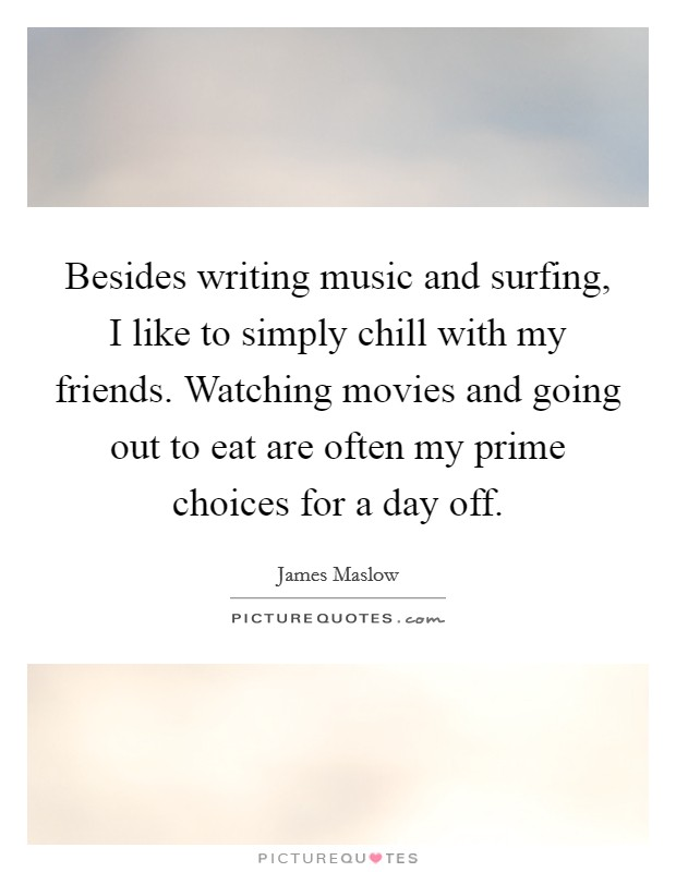 Besides writing music and surfing, I like to simply chill with my friends. Watching movies and going out to eat are often my prime choices for a day off Picture Quote #1