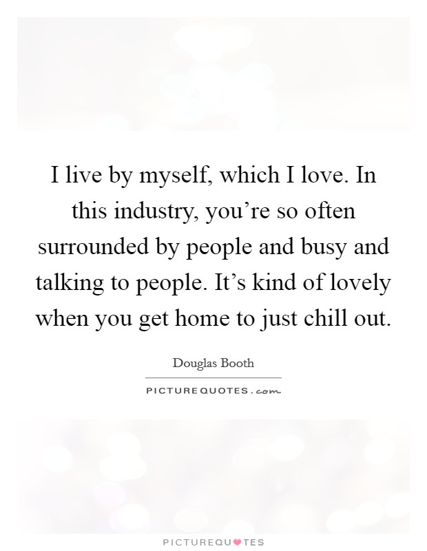 I live by myself, which I love. In this industry, you're so often surrounded by people and busy and talking to people. It's kind of lovely when you get home to just chill out Picture Quote #1