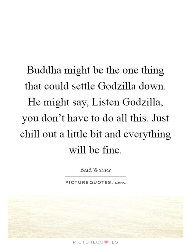Buddha might be the one thing that could settle Godzilla down. He might say, Listen Godzilla, you don't have to do all this. Just chill out a little bit and everything will be fine Picture Quote #1